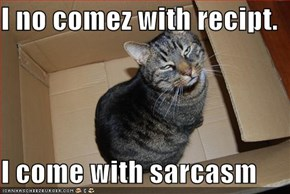 I no comez with recipt.  I come with sarcasm