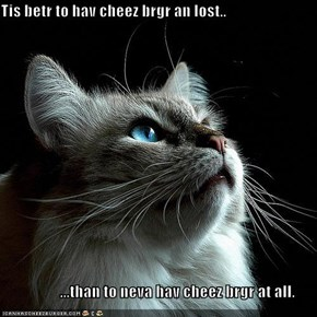 Tis betr to hav cheez brgr an lost..                     ...than to neva hav cheez brgr at all.