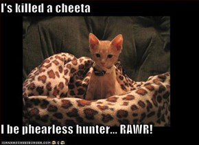 I's killed a cheeta  I be phearless hunter... RAWR!