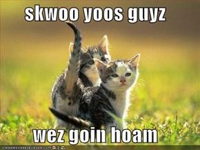 skwoo yoos guyz  wez goin hoam