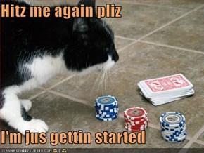 Hitz me again pliz  I'm jus gettin started