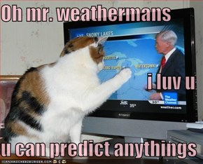 Oh mr. weathermans i luv u u can predict anythings