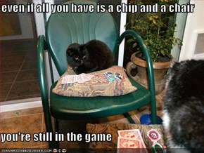 even if all you have is a chip and a chair  you're still in the game