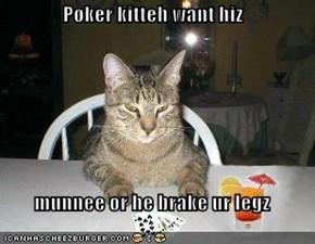 Poker kitteh want hiz  munnee or he brake ur legz