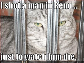 I shot a man in Reno...  just to watch him die.