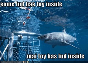 some fud has toy inside  mai toy has fud inside
