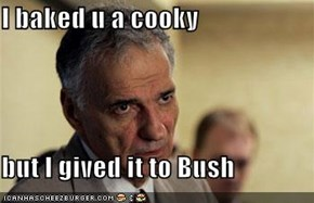 I baked u a cooky  but I gived it to Bush