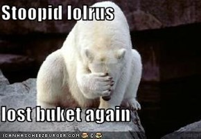 Stoopid lolrus  lost buket again
