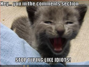 Hey... you in the comments section...  STOP TYPING LIKE IDIOTS!