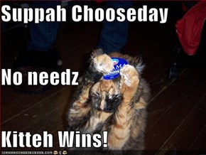 Suppah Chooseday No needz Kitteh Wins!
