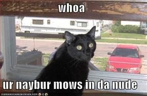 whoa  ur naybur mows in da nude