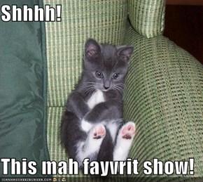 Shhhh!  This mah fayvrit show!