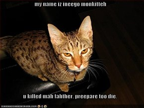 my name iz ineego monkitteh  u killed mah fahther. preepare too die.