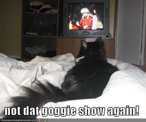 not dat goggie show again!