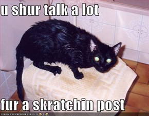 u shur talk a lot  fur a skratchin post