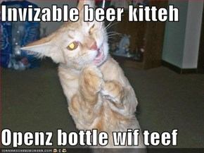 Invizable beer kitteh  Openz bottle wif teef