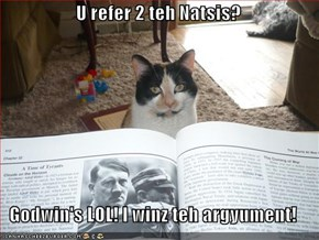 U refer 2 teh Natsis?  Godwin's LOL! I winz teh argyument!