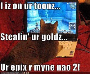 I iz on ur toonz... Stealin' ur goldz... Ur epix r myne nao 2!