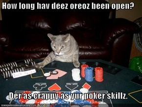How long hav deez oreoz been open?  Der as crappy as yur poker skillz.