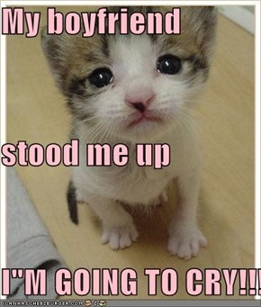 "My boyfriend stood me up  I""M GOING TO CRY!!!!"