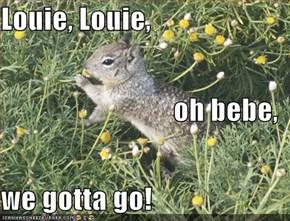 Louie, Louie, oh bebe, we gotta go!