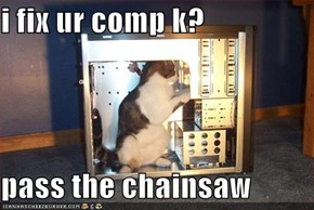i fix ur comp k?  pass the chainsaw
