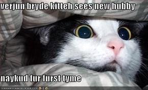 verjun bryde kitteh sees new hubby  naykud fur furst tyme