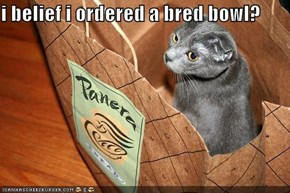 i belief i ordered a bred bowl?
