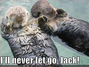 I'll never let go, Jack!