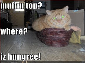 muffin top? where? iz hungree!