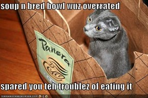 soup n bred bowl wuz overrated  spared you teh troublez of eating it