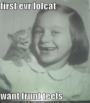 first evr lolcat  want frunt teefs