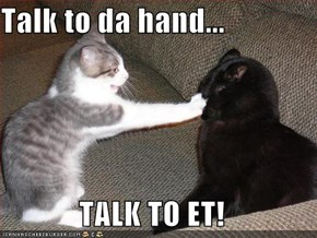 Talk to da hand...  TALK TO ET!