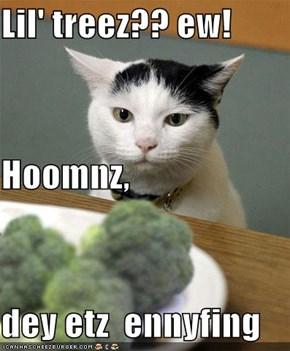 Lil' treez?? ew! Hoomnz, dey etz  ennyfing