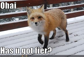 Ohai  Has u got fier?