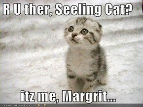 R U ther, Seeling Cat?  itz me, Margrit...