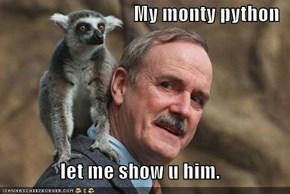 My monty python  let me show u him.