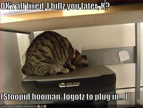 OK'z all fixed, I billz you later, K?  (Stoopid hooman, fogotz to plug in... )