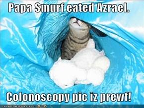 Papa Smurf eated Azrael.  Colonoscopy pic iz prewf!