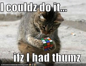 I couldz do it...  ifz I had thumz
