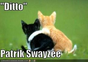 """""""Ditto""""  Patrik Swayzee"""
