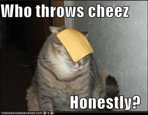 Who throws cheez  Honestly?