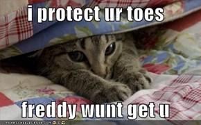 i protect ur toes  freddy wunt get u