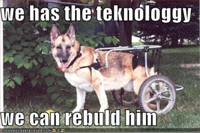 we has the teknologgy  we can rebuld him