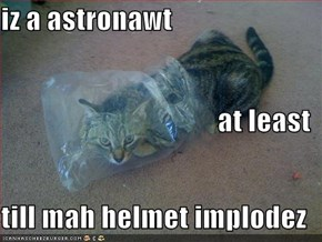 iz a astronawt at least till mah helmet implodez