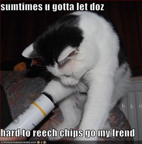 sumtimes u gotta let doz  hard to reech chips go my frend