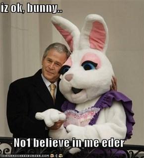 iz ok, bunny..  No1 believe in me eder