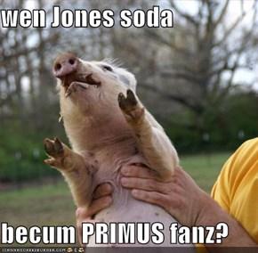 wen Jones soda  becum PRIMUS fanz?