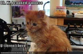 Oh. Hi. I cooked a mouse  U weren't here.