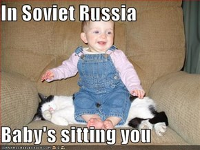 In Soviet Russia  Baby's sitting you
